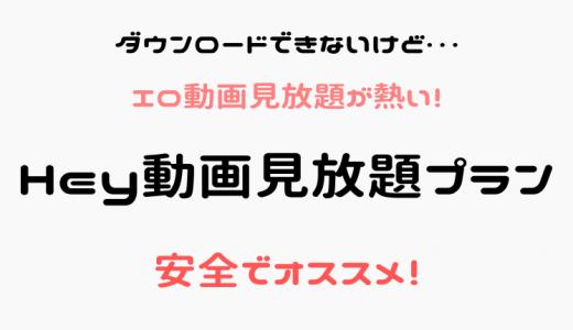 Hey動画月額見放題プランは危険?安全かつ無修正エロ動画が見放題!